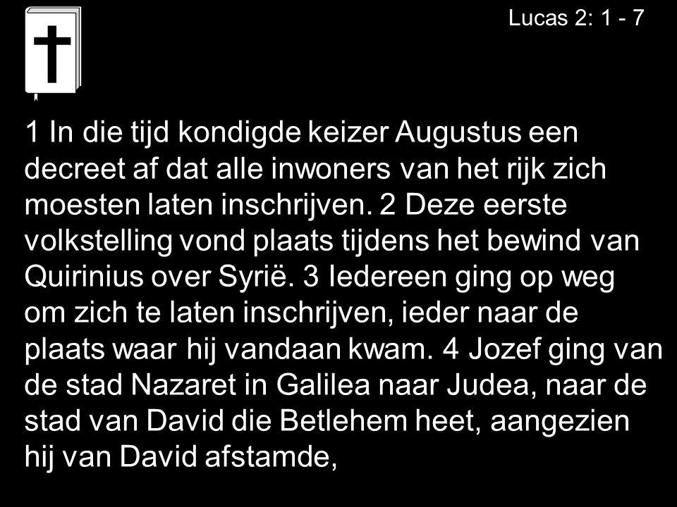 Lucas 2: 1 - 7 1 In die tijd kondigde keizer Augustus een decreet af dat alle inwoners van het rijk zich moesten laten inschrijven. 2 Deze eerste volk