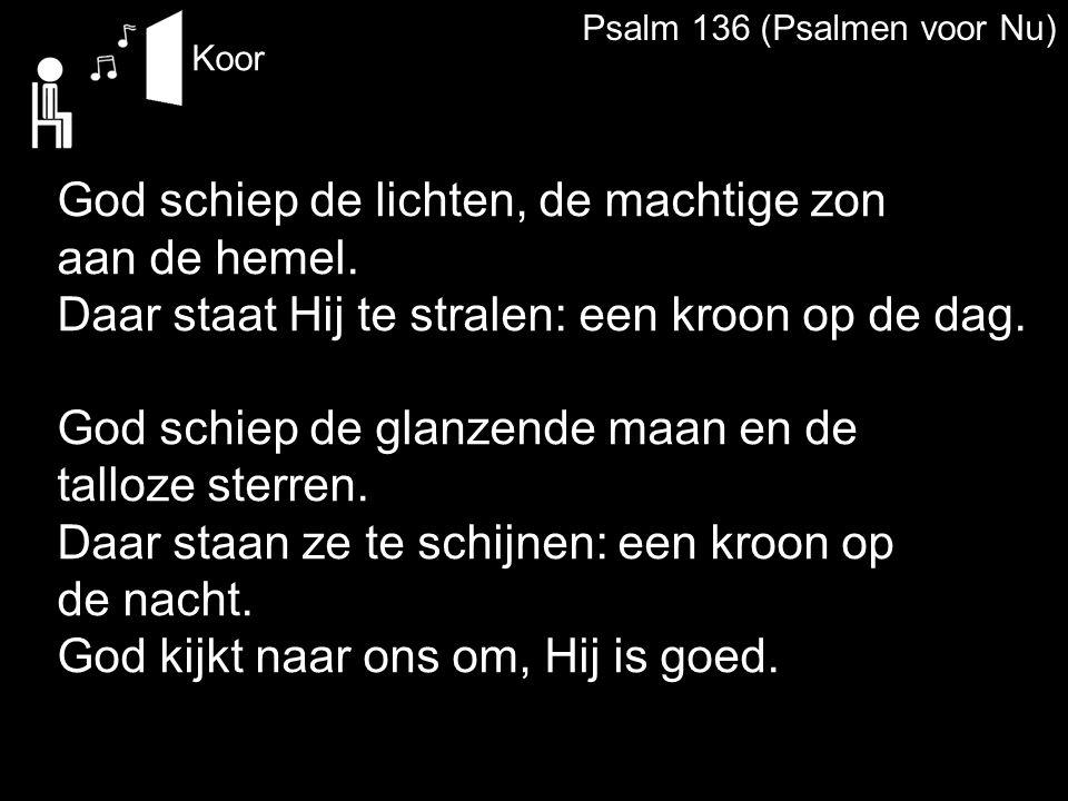 Psalm 136 (Psalmen voor Nu) Koor God schiep de lichten, de machtige zon aan de hemel. Daar staat Hij te stralen: een kroon op de dag. God schiep de gl