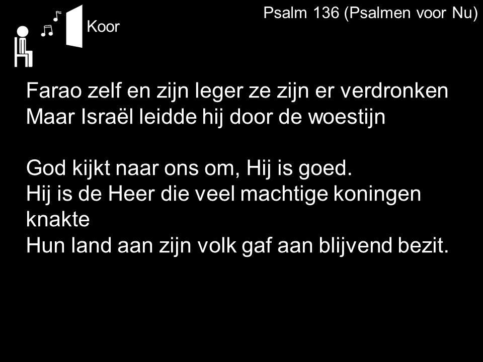 Psalm 136 (Psalmen voor Nu) Koor Farao zelf en zijn leger ze zijn er verdronken Maar Israël leidde hij door de woestijn God kijkt naar ons om, Hij is