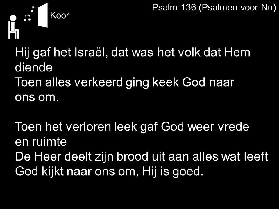 Psalm 136 (Psalmen voor Nu) Koor Hij gaf het Israël, dat was het volk dat Hem diende Toen alles verkeerd ging keek God naar ons om. Toen het verloren