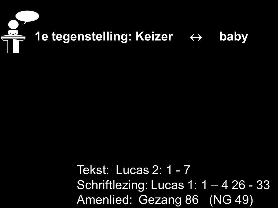 Tekst: Lucas 2: 1 - 7 Schriftlezing: Lucas 1: 1 – 4 26 - 33 Amenlied: Gezang 86 (NG 49) 1e tegenstelling: Keizer  baby