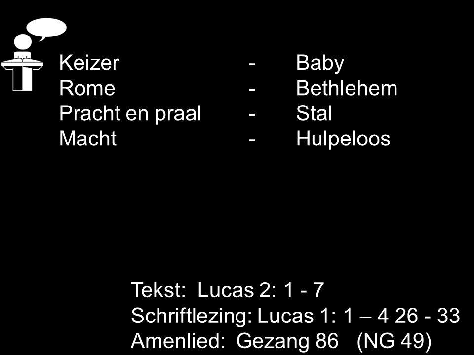 Tekst: Lucas 2: 1 - 7 Schriftlezing: Lucas 1: 1 – 4 26 - 33 Amenlied: Gezang 86 (NG 49) Keizer -Baby Rome -Bethlehem Pracht en praal - Stal Macht - Hu