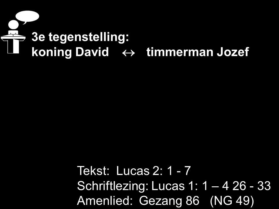 Tekst: Lucas 2: 1 - 7 Schriftlezing: Lucas 1: 1 – 4 26 - 33 Amenlied: Gezang 86 (NG 49) 3e tegenstelling: koning David  timmerman Jozef