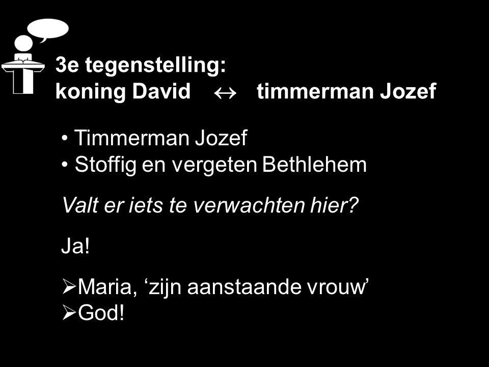 3e tegenstelling: koning David  timmerman Jozef Timmerman Jozef Stoffig en vergeten Bethlehem Valt er iets te verwachten hier? Ja!  Maria, 'zijn aan