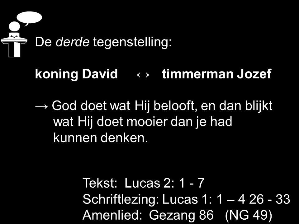 Tekst: Lucas 2: 1 - 7 Schriftlezing: Lucas 1: 1 – 4 26 - 33 Amenlied: Gezang 86 (NG 49) De derde tegenstelling: koning David ↔ timmerman Jozef → God d