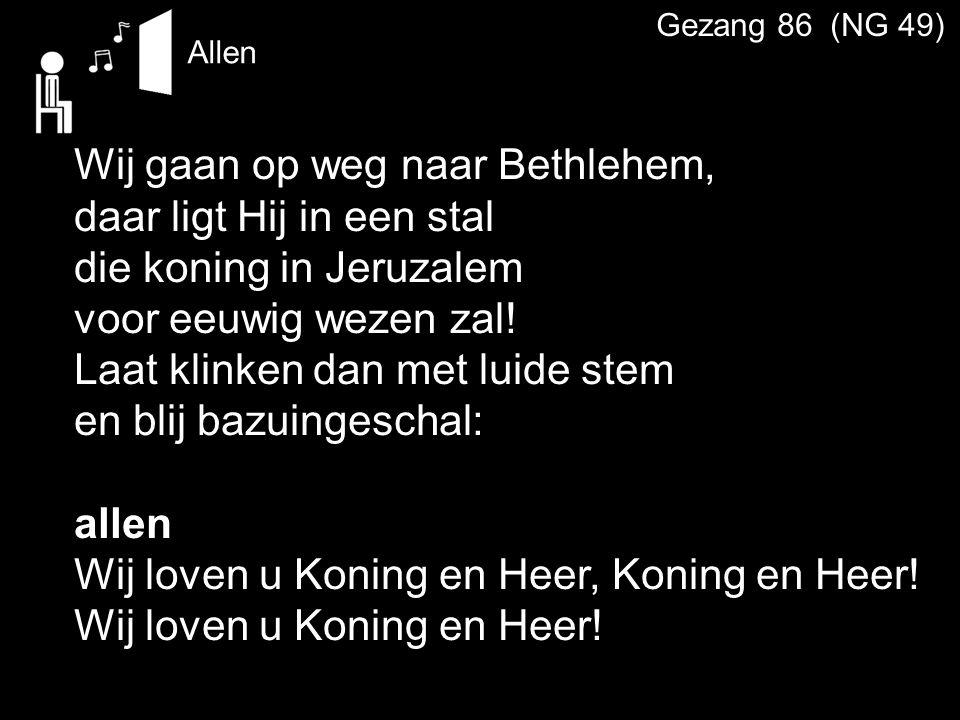 Allen Gezang 86 (NG 49) Wij gaan op weg naar Bethlehem, daar ligt Hij in een stal die koning in Jeruzalem voor eeuwig wezen zal! Laat klinken dan met