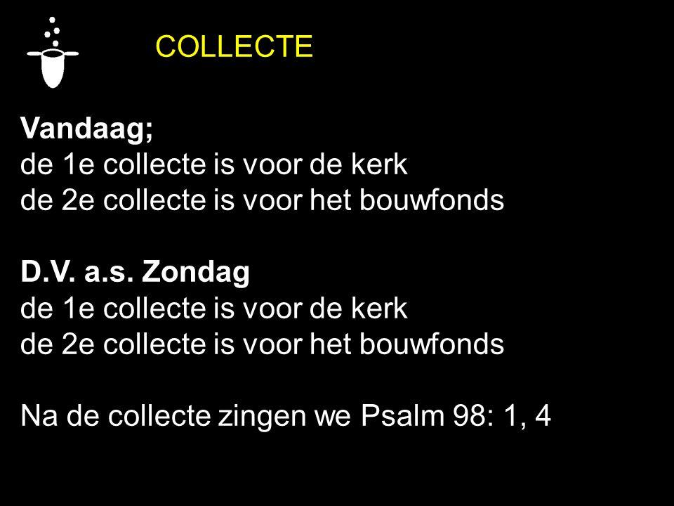 COLLECTE Vandaag; de 1e collecte is voor de kerk de 2e collecte is voor het bouwfonds D.V. a.s. Zondag de 1e collecte is voor de kerk de 2e collecte i
