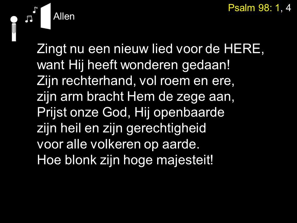 Psalm 98: 1, 4 Zingt nu een nieuw lied voor de HERE, want Hij heeft wonderen gedaan! Zijn rechterhand, vol roem en ere, zijn arm bracht Hem de zege aa