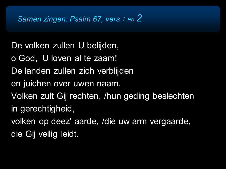 Samen zingen: Psalm 67, vers 1 en 2 De volken zullen U belijden, o God, U loven al te zaam! De landen zullen zich verblijden en juichen over uwen naam