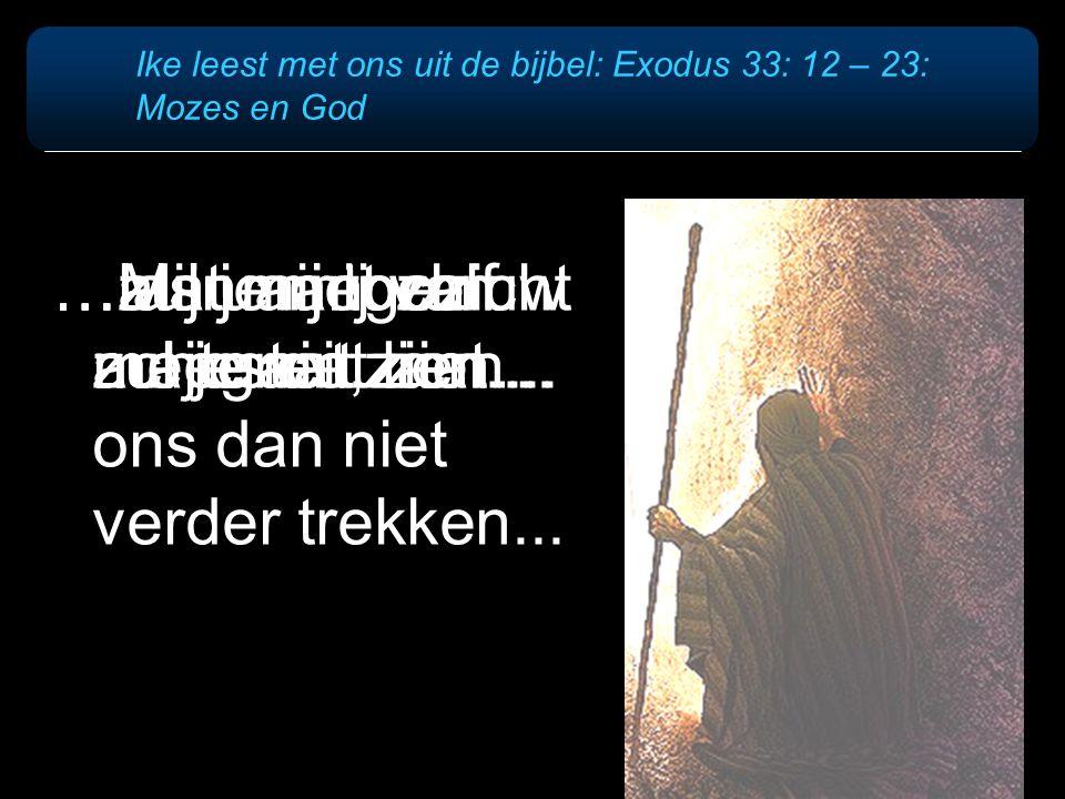 Ike leest met ons uit de bijbel: Exodus 33: 12 – 23: Mozes en God …als u niet zelf meegaat, laat ons dan niet verder trekken... …laat mij toch uw maje