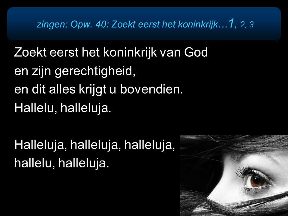 zingen: Opw. 40: Zoekt eerst het koninkrijk… 1, 2, 3 Zoekt eerst het koninkrijk van God en zijn gerechtigheid, en dit alles krijgt u bovendien. Hallel