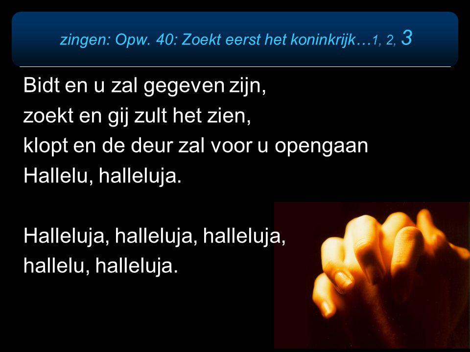 zingen: Opw. 40: Zoekt eerst het koninkrijk… 1, 2, 3 Bidt en u zal gegeven zijn, zoekt en gij zult het zien, klopt en de deur zal voor u opengaan Hall