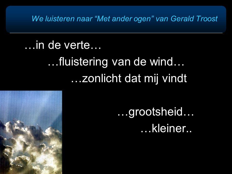 We luisteren naar Met ander ogen van Gerald Troost …in de verte… …fluistering van de wind… …zonlicht dat mij vindt …grootsheid… …kleiner..