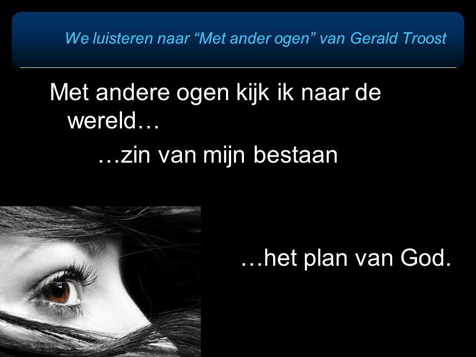 """We luisteren naar """"Met ander ogen"""" van Gerald Troost Met andere ogen kijk ik naar de wereld… …zin van mijn bestaan …het plan van God."""