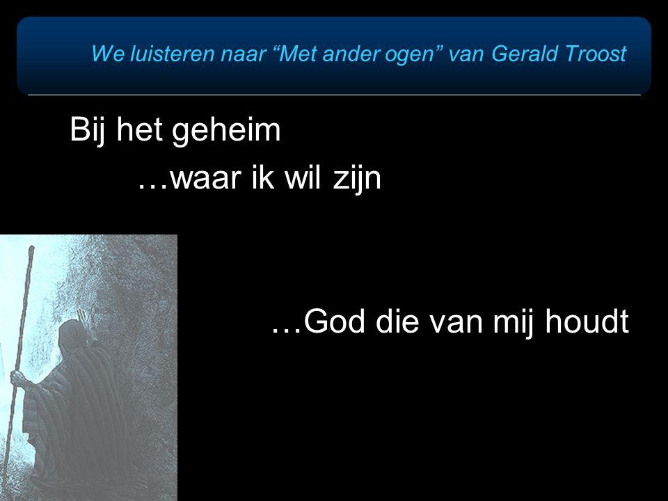 """We luisteren naar """"Met ander ogen"""" van Gerald Troost Bij het geheim …waar ik wil zijn …God die van mij houdt"""