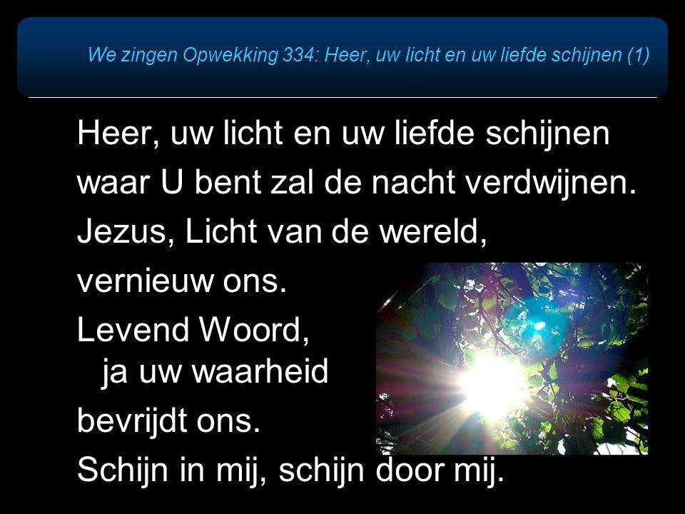 We zingen Opwekking 334: Heer, uw licht en uw liefde schijnen (1) Heer, uw licht en uw liefde schijnen waar U bent zal de nacht verdwijnen.