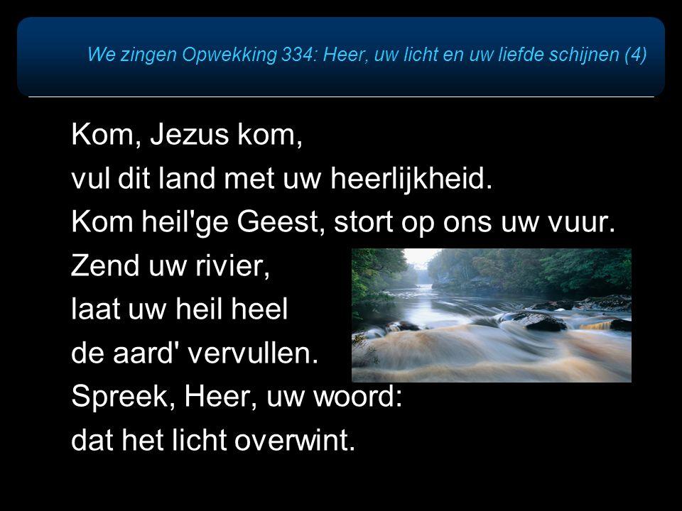 Kom, Jezus kom, vul dit land met uw heerlijkheid. Kom heil'ge Geest, stort op ons uw vuur. Zend uw rivier, laat uw heil heel de aard' vervullen. Spree