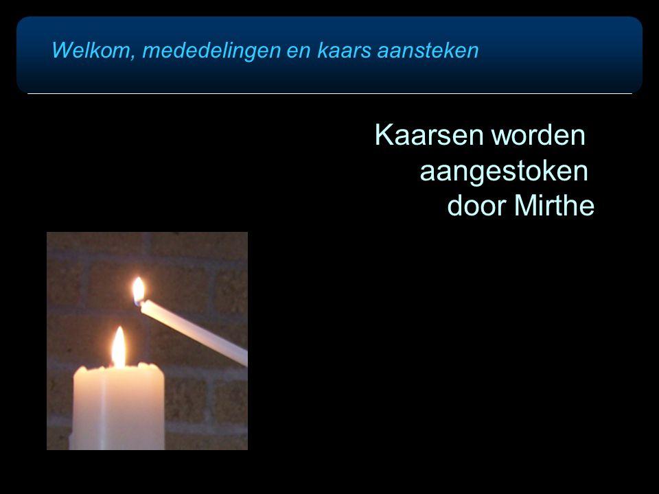 Welkom, mededelingen en kaars aansteken Kaarsen worden aangestoken door Mirthe
