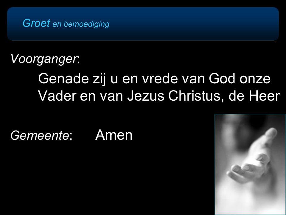 Groet en bemoediging Voorganger: Genade zij u en vrede van God onze Vader en van Jezus Christus, de Heer Gemeente: Amen