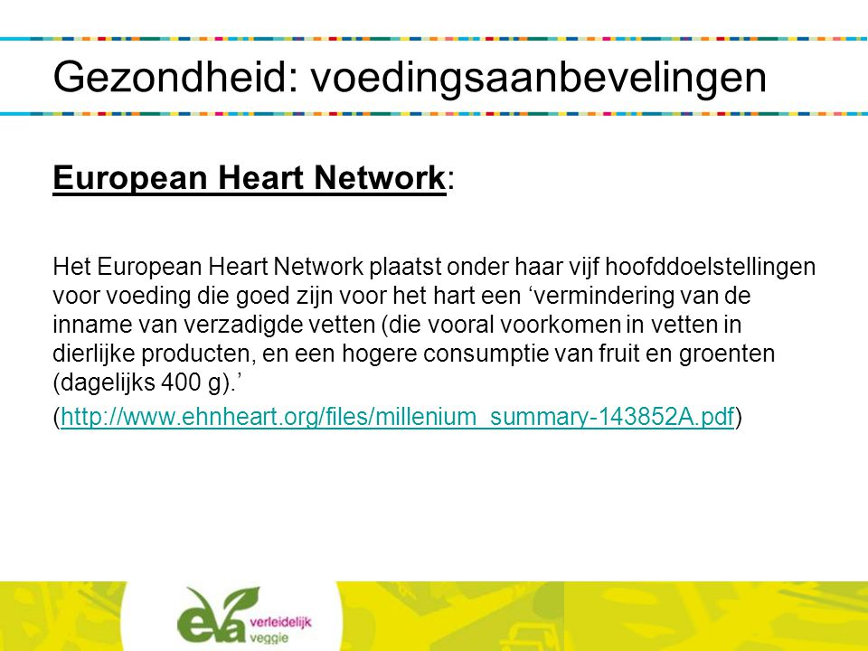 European Heart Network: Het European Heart Network plaatst onder haar vijf hoofddoelstellingen voor voeding die goed zijn voor het hart een 'verminder