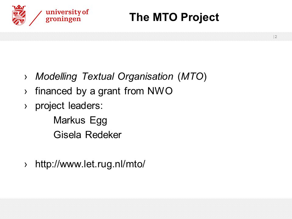 |2 ›Modelling Textual Organisation (MTO) ›financed by a grant from NWO ›project leaders: Markus Egg Gisela Redeker ›http://www.let.rug.nl/mto/ The MTO