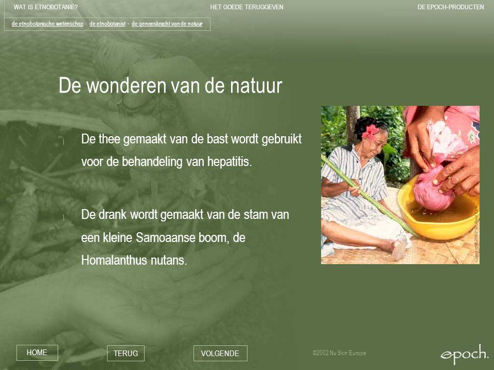 WAT IS ETNOBOTANIE HET GOEDE TERUGGEVENDE EPOCH-PRODUCTEN HOME TERUGVOLGENDE ©2002 Nu Skin Europe De wonderen van de natuur | De thee gemaakt van de bast wordt gebruikt voor de behandeling van hepatitis.