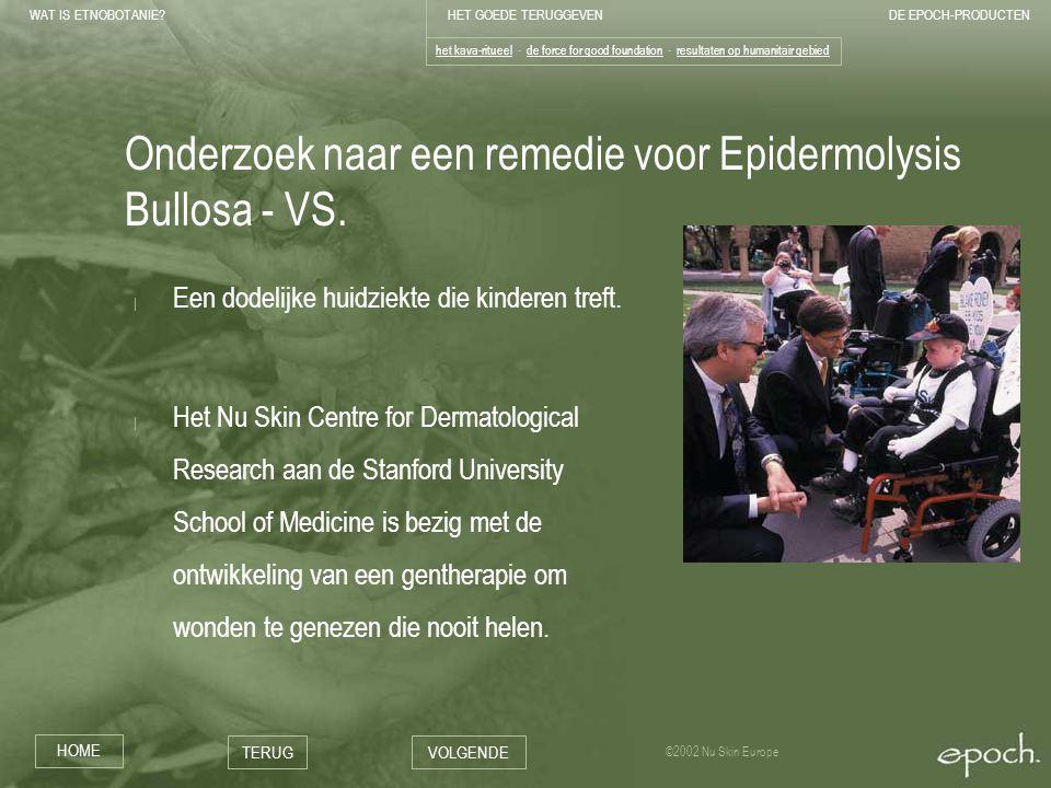 WAT IS ETNOBOTANIE HET GOEDE TERUGGEVENDE EPOCH-PRODUCTEN HOME TERUGVOLGENDE ©2002 Nu Skin Europe Onderzoek naar een remedie voor Epidermolysis Bullosa - VS.