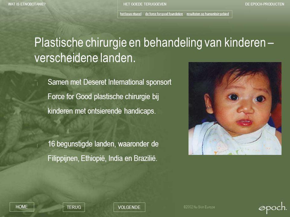 WAT IS ETNOBOTANIE HET GOEDE TERUGGEVENDE EPOCH-PRODUCTEN HOME TERUGVOLGENDE ©2002 Nu Skin Europe Plastische chirurgie en behandeling van kinderen – verscheidene landen.