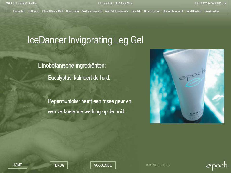 WAT IS ETNOBOTANIE HET GOEDE TERUGGEVENDE EPOCH-PRODUCTEN HOME TERUGVOLGENDE ©2002 Nu Skin Europe IceDancer Invigorating Leg Gel | Etnobotanische ingrediënten: | Eucalyptus: kalmeert de huid.