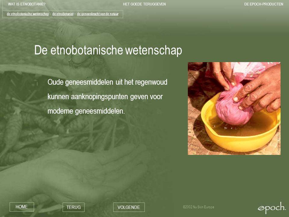 WAT IS ETNOBOTANIE HET GOEDE TERUGGEVENDE EPOCH-PRODUCTEN HOME TERUGVOLGENDE ©2002 Nu Skin Europe De etnobotanische wetenschap | Oude geneesmiddelen uit het regenwoud kunnen aanknopingspunten geven voor moderne geneesmiddelen.