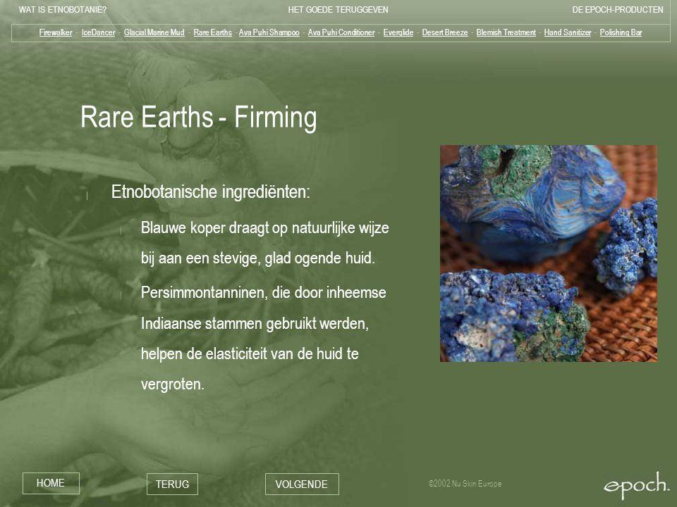 WAT IS ETNOBOTANIE HET GOEDE TERUGGEVENDE EPOCH-PRODUCTEN HOME TERUGVOLGENDE ©2002 Nu Skin Europe Rare Earths - Firming | Etnobotanische ingrediënten: | Blauwe koper draagt op natuurlijke wijze bij aan een stevige, glad ogende huid.