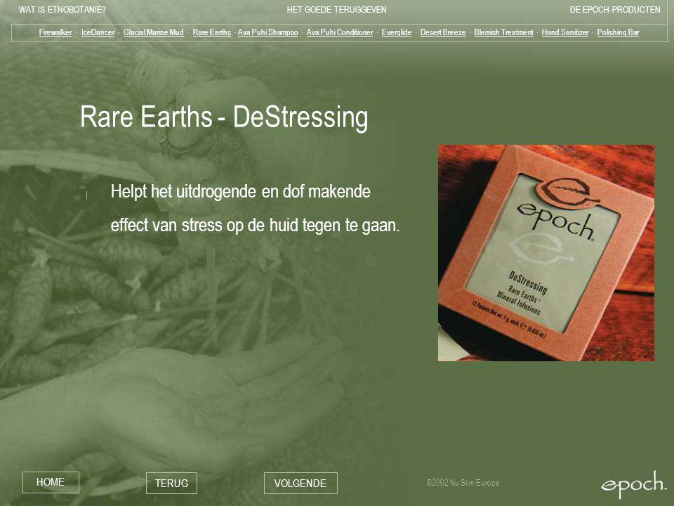 WAT IS ETNOBOTANIE HET GOEDE TERUGGEVENDE EPOCH-PRODUCTEN HOME TERUGVOLGENDE ©2002 Nu Skin Europe Rare Earths - DeStressing | Helpt het uitdrogende en dof makende effect van stress op de huid tegen te gaan.