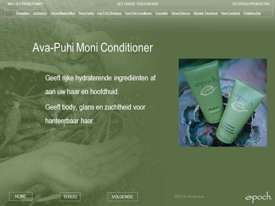 WAT IS ETNOBOTANIE HET GOEDE TERUGGEVENDE EPOCH-PRODUCTEN HOME TERUGVOLGENDE ©2002 Nu Skin Europe Ava-Puhi Moni Conditioner | Geeft rijke hydraterende ingrediënten af aan uw haar en hoofdhuid.