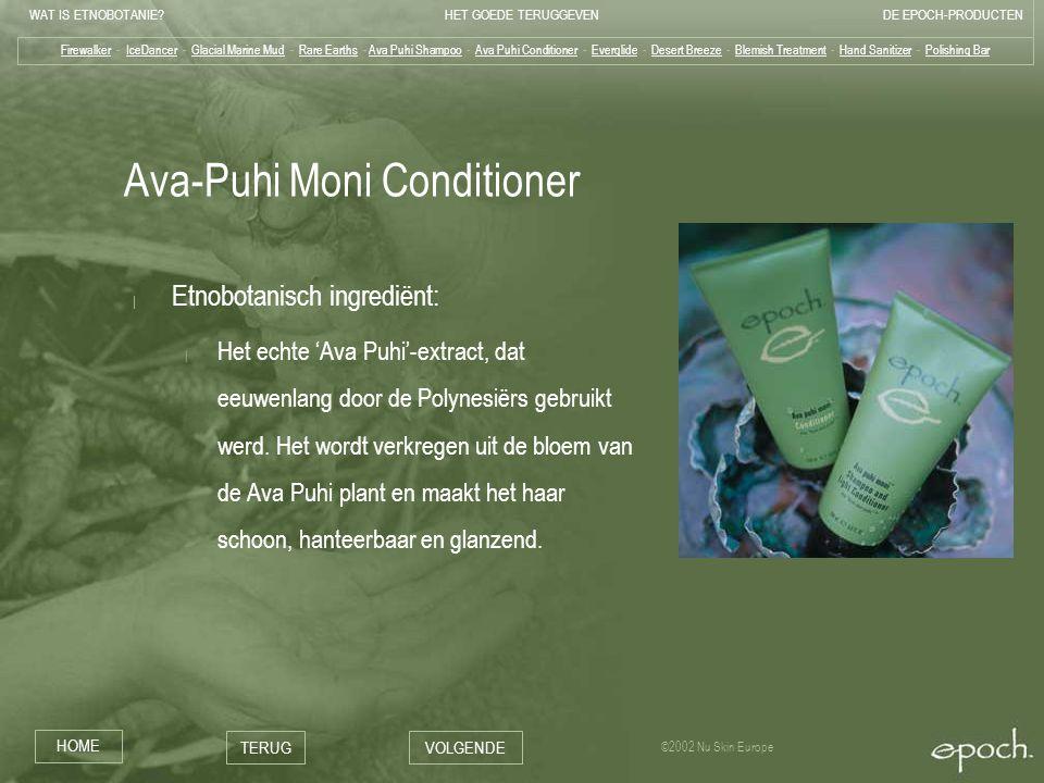 WAT IS ETNOBOTANIE HET GOEDE TERUGGEVENDE EPOCH-PRODUCTEN HOME TERUGVOLGENDE ©2002 Nu Skin Europe Ava-Puhi Moni Conditioner | Etnobotanisch ingrediënt: | Het echte 'Ava Puhi'-extract, dat eeuwenlang door de Polynesiërs gebruikt werd.