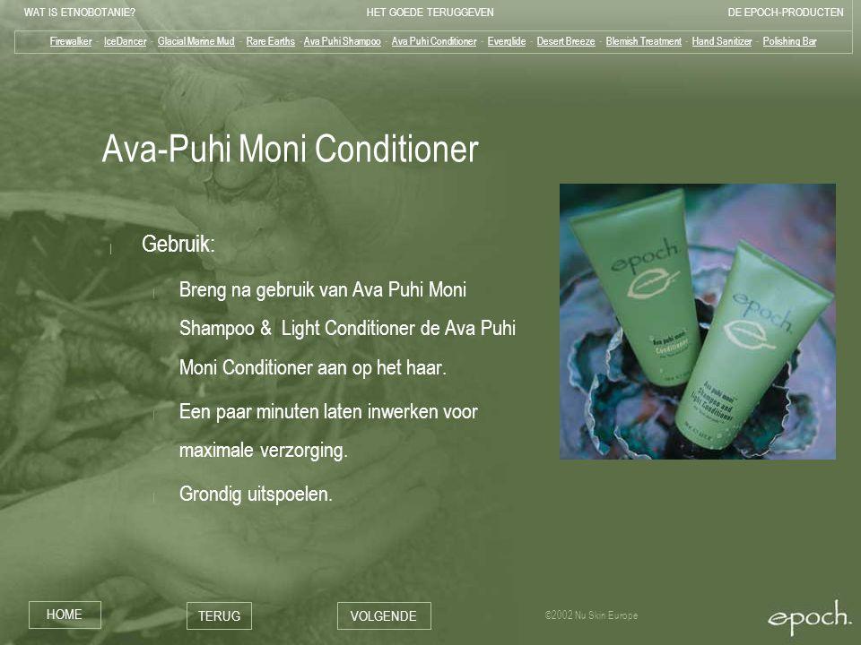 WAT IS ETNOBOTANIE HET GOEDE TERUGGEVENDE EPOCH-PRODUCTEN HOME TERUGVOLGENDE ©2002 Nu Skin Europe Ava-Puhi Moni Conditioner | Gebruik: | Breng na gebruik van Ava Puhi Moni Shampoo & Light Conditioner de Ava Puhi Moni Conditioner aan op het haar.