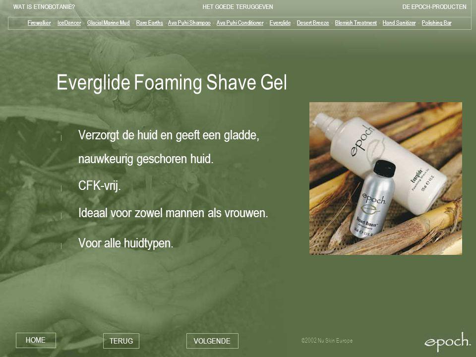 WAT IS ETNOBOTANIE HET GOEDE TERUGGEVENDE EPOCH-PRODUCTEN HOME TERUGVOLGENDE ©2002 Nu Skin Europe Everglide Foaming Shave Gel | Verzorgt de huid en geeft een gladde, nauwkeurig geschoren huid.