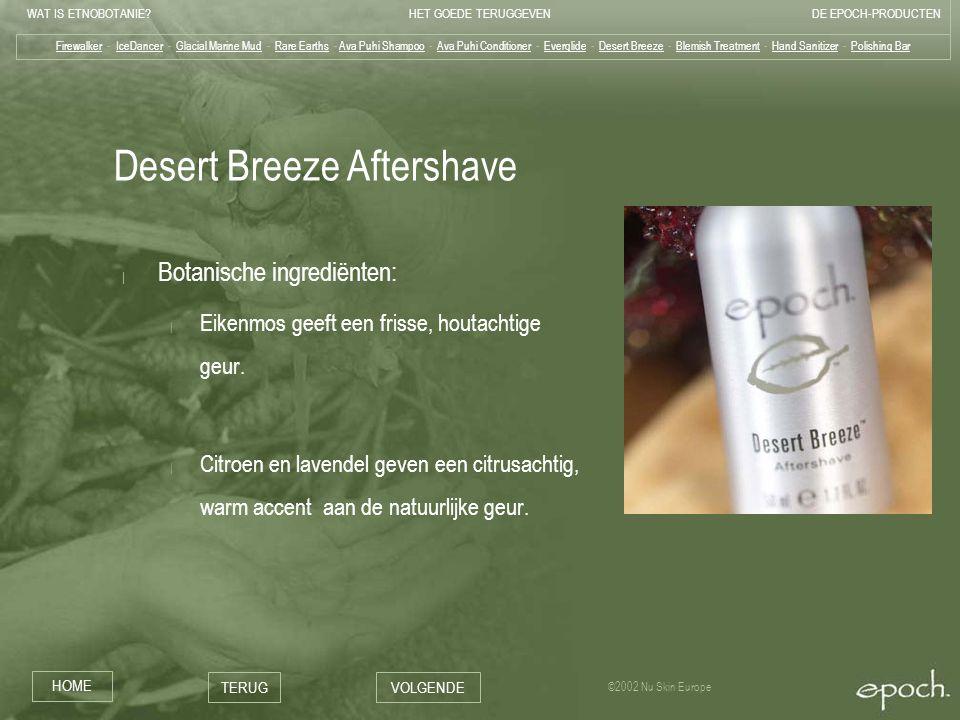 WAT IS ETNOBOTANIE HET GOEDE TERUGGEVENDE EPOCH-PRODUCTEN HOME TERUGVOLGENDE ©2002 Nu Skin Europe Desert Breeze Aftershave | Botanische ingrediënten: | Eikenmos geeft een frisse, houtachtige geur.