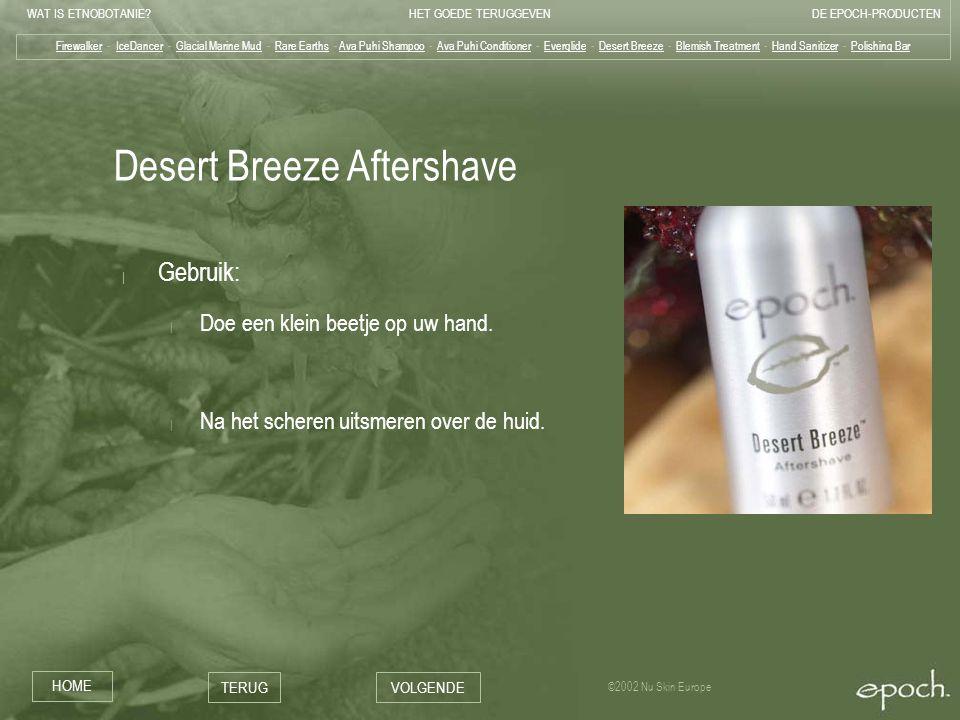 WAT IS ETNOBOTANIE HET GOEDE TERUGGEVENDE EPOCH-PRODUCTEN HOME TERUGVOLGENDE ©2002 Nu Skin Europe Desert Breeze Aftershave | Gebruik: | Doe een klein beetje op uw hand.