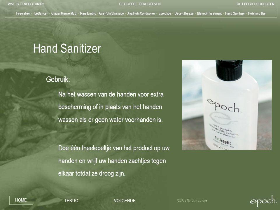 WAT IS ETNOBOTANIE?HET GOEDE TERUGGEVENDE EPOCH-PRODUCTEN HOME TERUGVOLGENDE ©2002 Nu Skin Europe Hand Sanitizer | Gebruik: | Na het wassen van de handen voor extra bescherming of in plaats van het handen wassen als er geen water voorhanden is.