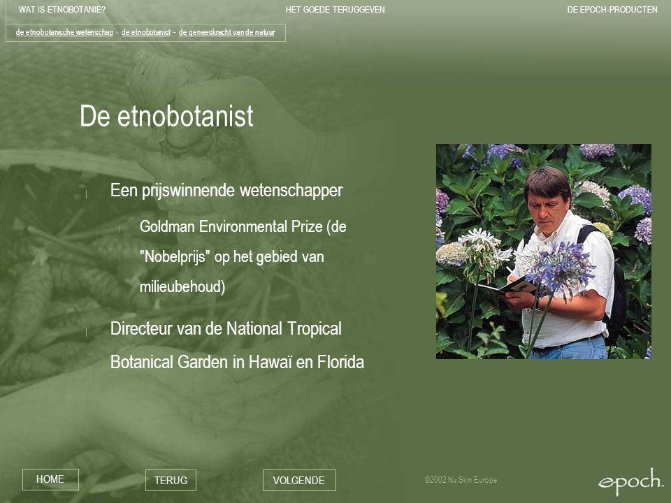 WAT IS ETNOBOTANIE?HET GOEDE TERUGGEVENDE EPOCH-PRODUCTEN HOME TERUGVOLGENDE ©2002 Nu Skin Europe De etnobotanist | Een prijswinnende wetenschapper | Goldman Environmental Prize (de Nobelprijs op het gebied van milieubehoud) | Directeur van de National Tropical Botanical Garden in Hawaï en Florida de etnobotanische wetenschapde etnobotanische wetenschap - de etnobotanist - de geneeskracht van de natuurde etnobotanistde geneeskracht van de natuur