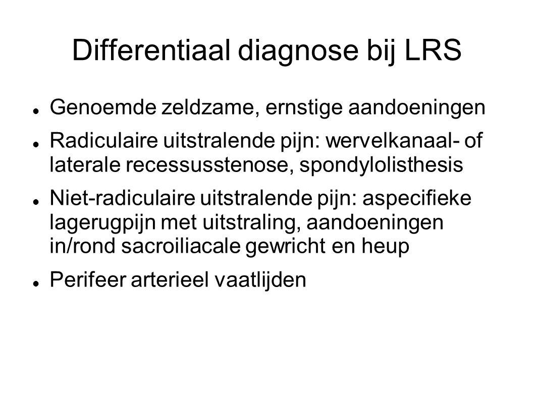 Differentiaal diagnose bij LRS Genoemde zeldzame, ernstige aandoeningen Radiculaire uitstralende pijn: wervelkanaal- of laterale recessusstenose, spondylolisthesis Niet-radiculaire uitstralende pijn: aspecifieke lagerugpijn met uitstraling, aandoeningen in/rond sacroiliacale gewricht en heup Perifeer arterieel vaatlijden