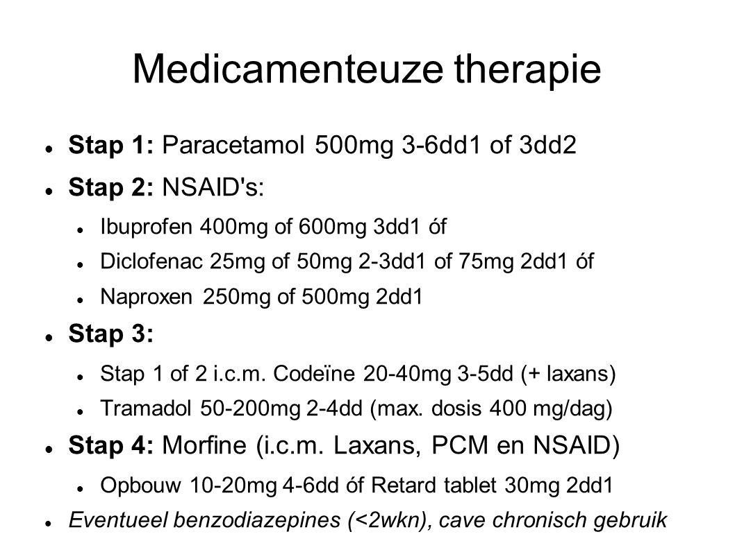Medicamenteuze therapie Stap 1: Paracetamol 500mg 3-6dd1 of 3dd2 Stap 2: NSAID s: Ibuprofen 400mg of 600mg 3dd1 óf Diclofenac 25mg of 50mg 2-3dd1 of 75mg 2dd1 óf Naproxen 250mg of 500mg 2dd1 Stap 3: Stap 1 of 2 i.c.m.