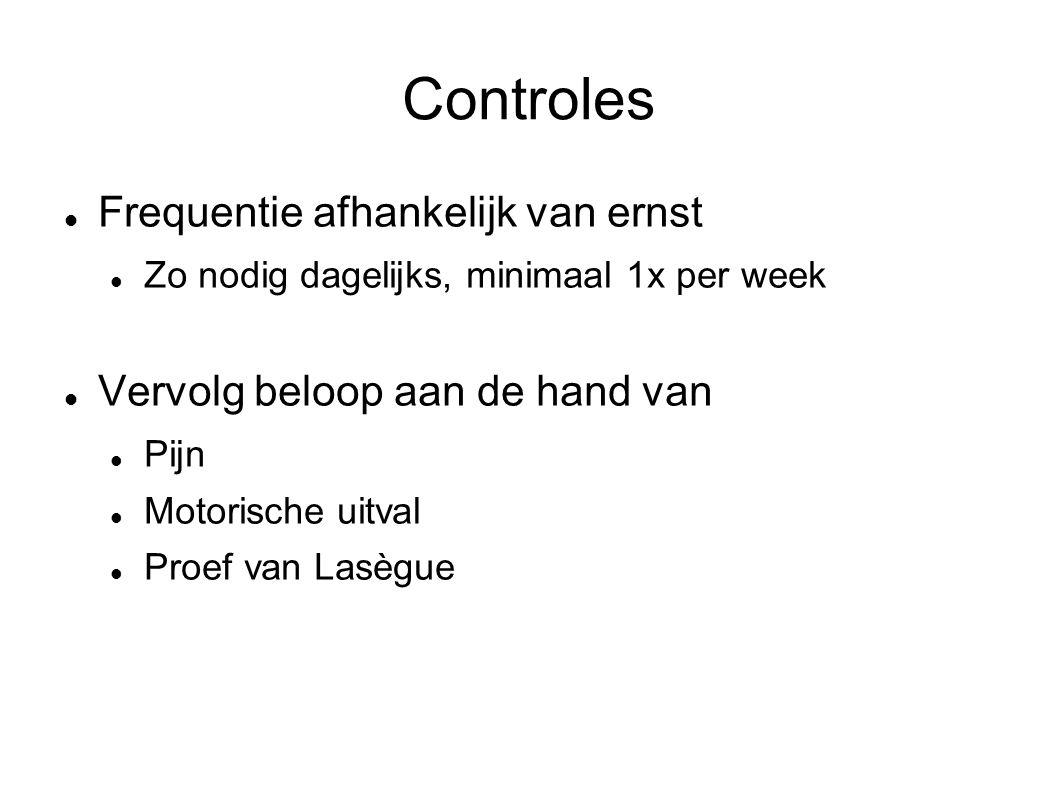 Controles Frequentie afhankelijk van ernst Zo nodig dagelijks, minimaal 1x per week Vervolg beloop aan de hand van Pijn Motorische uitval Proef van La