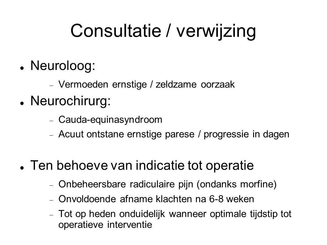 Consultatie / verwijzing Neuroloog:  Vermoeden ernstige / zeldzame oorzaak Neurochirurg:  Cauda-equinasyndroom  Acuut ontstane ernstige parese / pr
