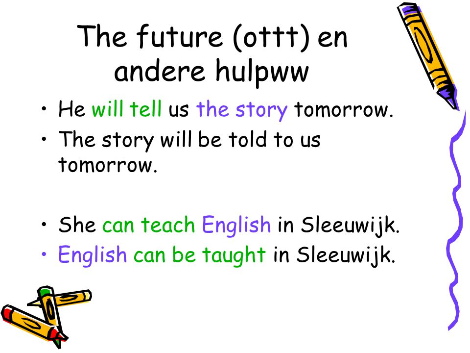 The future (ottt) en andere hulpww He will tell us the story tomorrow. The story will be told to us tomorrow. She can teach English in Sleeuwijk. Engl