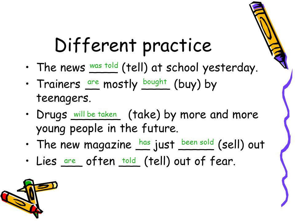 Different practice The news ____ (tell) at school yesterday. Trainers __ mostly ____ (buy) by teenagers. Drugs _______ (take) by more and more young p