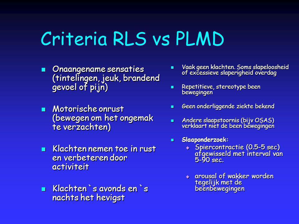 Criteria RLS vs PLMD Onaangename sensaties (tintelingen, jeuk, brandend gevoel of pijn) Onaangename sensaties (tintelingen, jeuk, brandend gevoel of p