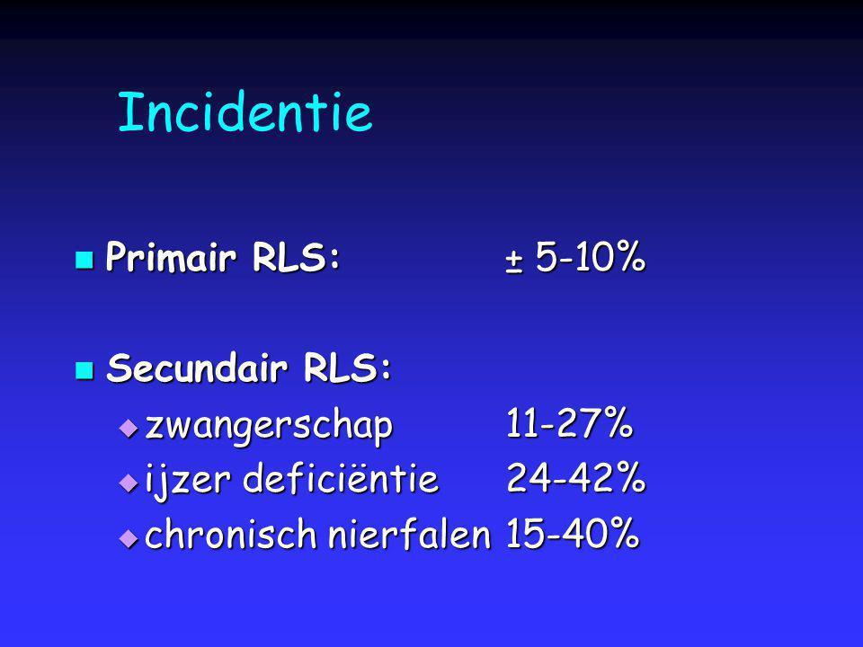 Incidentie Primair RLS:± 5-10% Primair RLS:± 5-10% Secundair RLS: Secundair RLS:  zwangerschap 11-27%  ijzer deficiëntie24-42%  chronisch nierfalen