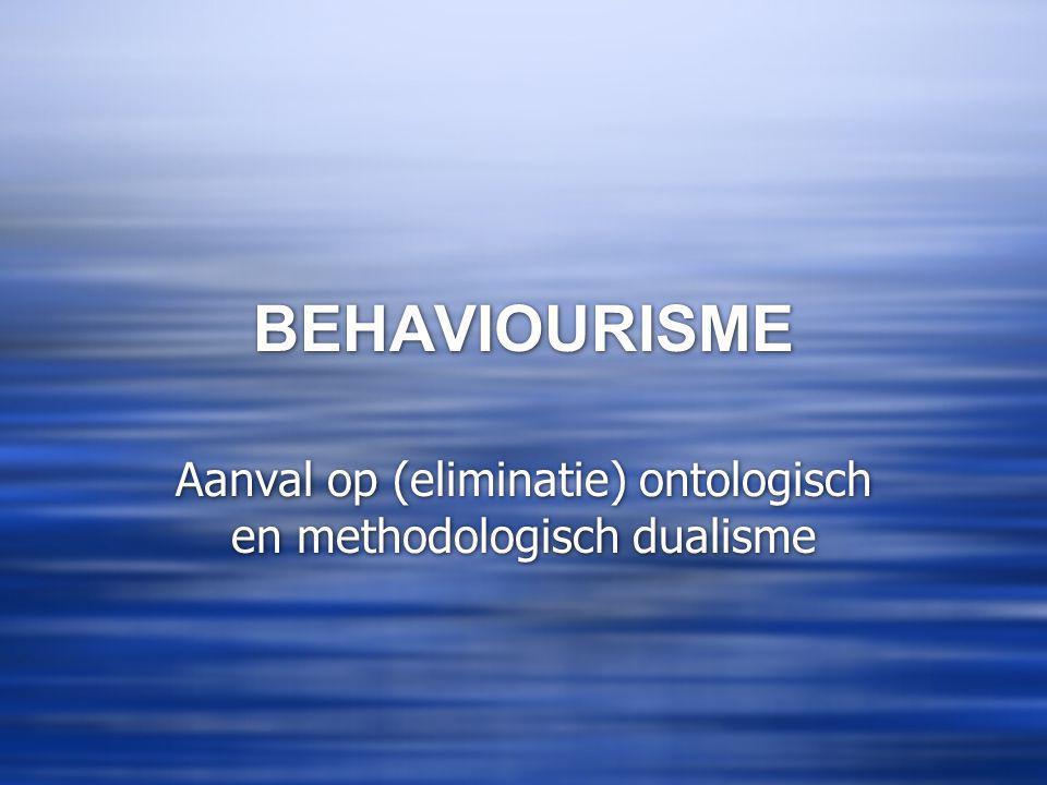 BEHAVIOURISME Aanval op (eliminatie) ontologisch en methodologisch dualisme