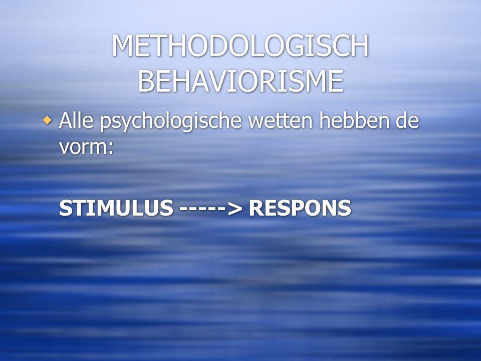 METHODOLOGISCH BEHAVIORISME  Alle psychologische wetten hebben de vorm: STIMULUS -----> RESPONS  Alle psychologische wetten hebben de vorm: STIMULUS -----> RESPONS